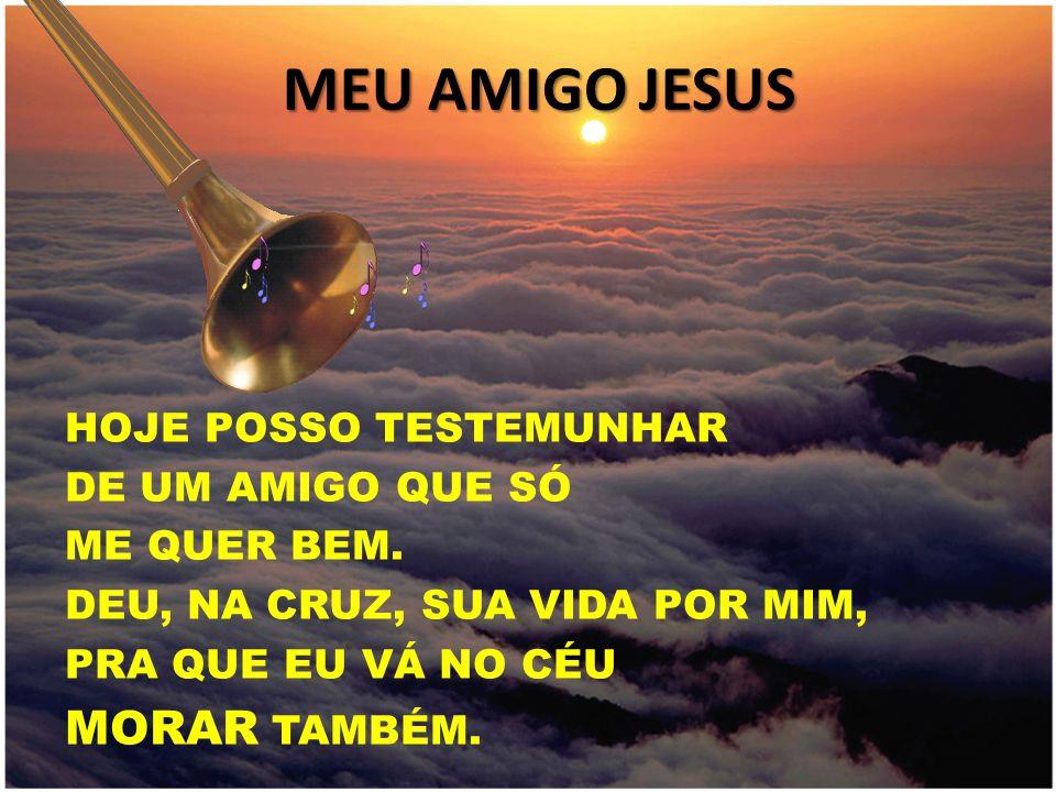 MEU AMIGO JESUS HOJE POSSO TESTEMUNHAR DE UM AMIGO QUE SÓ ME QUER BEM. DEU, NA CRUZ, SUA VIDA POR MIM, PRA QUE EU VÁ NO CÉU MORAR TAMBÉM.