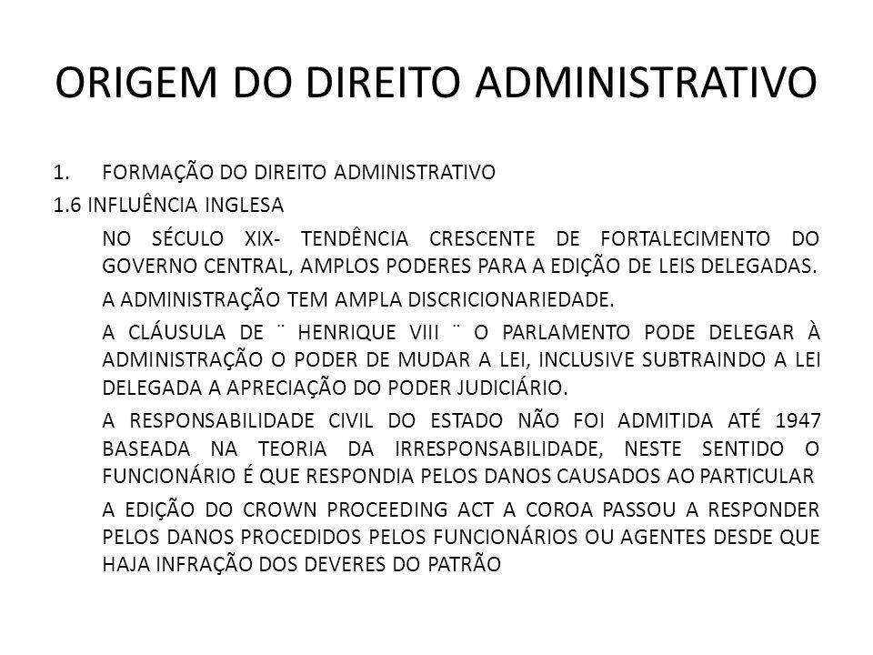 ORIGEM DO DIREITO ADMINISTRATIVO 1.FORMAÇÃO DO DIREITO ADMINISTRATIVO 1.6 INFLUÊNCIA INGLESA NO SÉCULO XIX- TENDÊNCIA CRESCENTE DE FORTALECIMENTO DO GOVERNO CENTRAL, AMPLOS PODERES PARA A EDIÇÃO DE LEIS DELEGADAS.