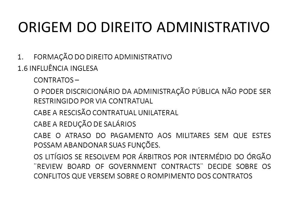 ORIGEM DO DIREITO ADMINISTRATIVO 1.FORMAÇÃO DO DIREITO ADMINISTRATIVO 1.6 INFLUÊNCIA INGLESA CONTRATOS – O PODER DISCRICIONÁRIO DA ADMINISTRAÇÃO PÚBLICA NÃO PODE SER RESTRINGIDO POR VIA CONTRATUAL CABE A RESCISÃO CONTRATUAL UNILATERAL CABE A REDUÇÃO DE SALÁRIOS CABE O ATRASO DO PAGAMENTO AOS MILITARES SEM QUE ESTES POSSAM ABANDONAR SUAS FUNÇÕES.