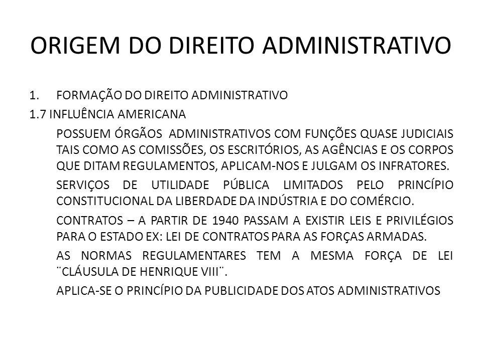 ORIGEM DO DIREITO ADMINISTRATIVO 1.FORMAÇÃO DO DIREITO ADMINISTRATIVO 1.7 INFLUÊNCIA AMERICANA POSSUEM ÓRGÃOS ADMINISTRATIVOS COM FUNÇÕES QUASE JUDICIAIS TAIS COMO AS COMISSÕES, OS ESCRITÓRIOS, AS AGÊNCIAS E OS CORPOS QUE DITAM REGULAMENTOS, APLICAM-NOS E JULGAM OS INFRATORES.