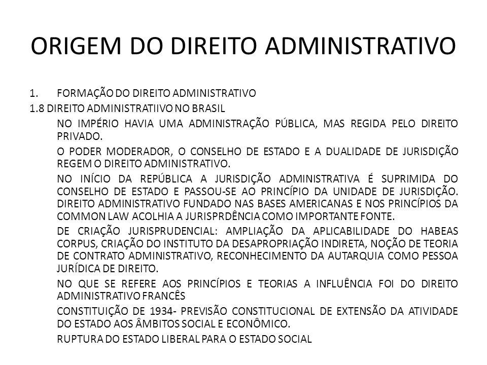 ORIGEM DO DIREITO ADMINISTRATIVO 1.FORMAÇÃO DO DIREITO ADMINISTRATIVO 1.8 DIREITO ADMINISTRATIIVO NO BRASIL NO IMPÉRIO HAVIA UMA ADMINISTRAÇÃO PÚBLICA, MAS REGIDA PELO DIREITO PRIVADO.