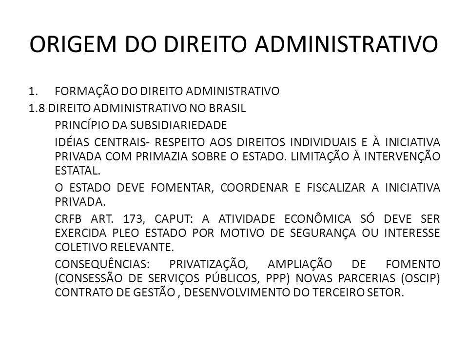 ORIGEM DO DIREITO ADMINISTRATIVO 1.FORMAÇÃO DO DIREITO ADMINISTRATIVO 1.8 DIREITO ADMINISTRATIVO NO BRASIL PRINCÍPIO DA SUBSIDIARIEDADE IDÉIAS CENTRAIS- RESPEITO AOS DIREITOS INDIVIDUAIS E À INICIATIVA PRIVADA COM PRIMAZIA SOBRE O ESTADO.
