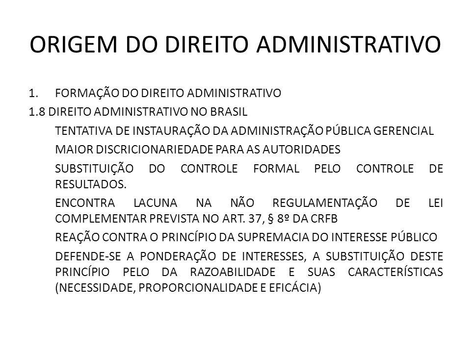 ORIGEM DO DIREITO ADMINISTRATIVO 1.FORMAÇÃO DO DIREITO ADMINISTRATIVO 1.8 DIREITO ADMINISTRATIVO NO BRASIL TENTATIVA DE INSTAURAÇÃO DA ADMINISTRAÇÃO PÚBLICA GERENCIAL MAIOR DISCRICIONARIEDADE PARA AS AUTORIDADES SUBSTITUIÇÃO DO CONTROLE FORMAL PELO CONTROLE DE RESULTADOS.
