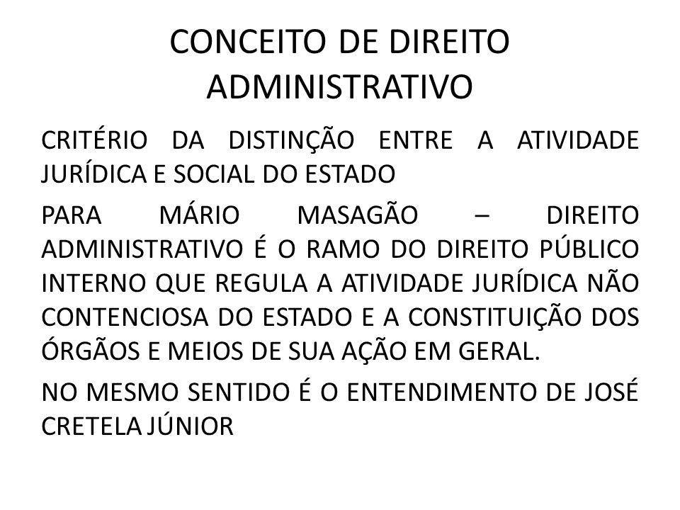 CONCEITO DE DIREITO ADMINISTRATIVO CRITÉRIO DA DISTINÇÃO ENTRE A ATIVIDADE JURÍDICA E SOCIAL DO ESTADO PARA MÁRIO MASAGÃO – DIREITO ADMINISTRATIVO É O RAMO DO DIREITO PÚBLICO INTERNO QUE REGULA A ATIVIDADE JURÍDICA NÃO CONTENCIOSA DO ESTADO E A CONSTITUIÇÃO DOS ÓRGÃOS E MEIOS DE SUA AÇÃO EM GERAL.