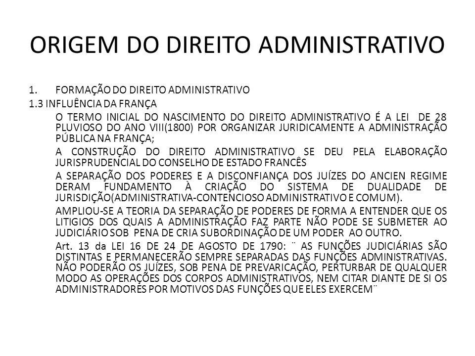 ORIGEM DO DIREITO ADMINISTRATIVO 1.FORMAÇÃO DO DIREITO ADMINISTRATIVO 1.3 INFLUÊNCIA DA FRANÇA O TERMO INICIAL DO NASCIMENTO DO DIREITO ADMINISTRATIVO É A LEI DE 28 PLUVIOSO DO ANO VIII(1800) POR ORGANIZAR JURIDICAMENTE A ADMINISTRAÇÃO PÚBLICA NA FRANÇA; A CONSTRUÇÃO DO DIREITO ADMINISTRATIVO SE DEU PELA ELABORAÇÃO JURISPRUDENCIAL DO CONSELHO DE ESTADO FRANCÊS A SEPARAÇÃO DOS PODERES E A DISCONFIANÇA DOS JUÍZES DO ANCIEN REGIME DERAM FUNDAMENTO À CRIAÇÃO DO SISTEMA DE DUALIDADE DE JURISDIÇÃO(ADMINISTRATIVA-CONTENCIOSO ADMINISTRATIVO E COMUM).