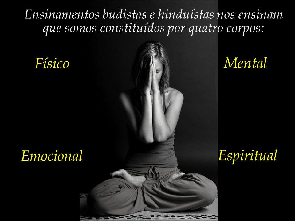 Ensinamentos budistas e hinduístas nos ensinam que somos constituídos por quatro corpos: Físico Mental Emocional Espiritual