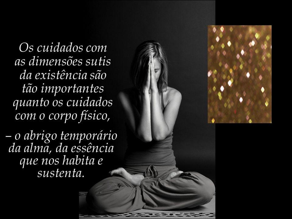 Os cuidados com as dimensões sutis da existência são tão importantes quanto os cuidados com o corpo físico, – o abrigo temporário da alma, da essência que nos habita e sustenta.