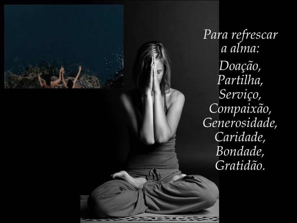 Para refrescar a alma: Doação, Partilha, Serviço, Compaixão, Generosidade, Caridade, Bondade, Gratidão.
