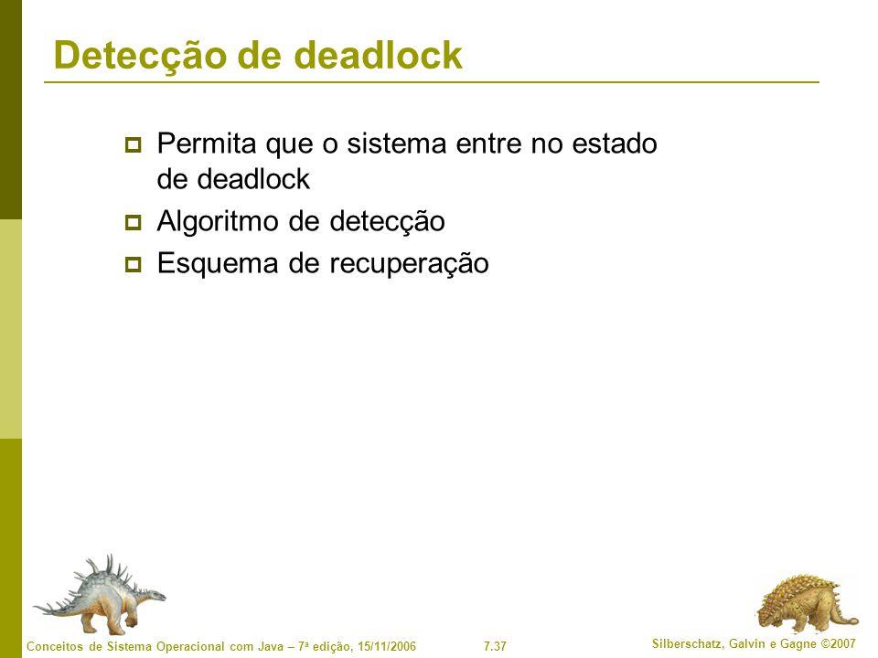7.37 Silberschatz, Galvin e Gagne ©2007 Conceitos de Sistema Operacional com Java – 7 a edição, 15/11/2006 Detecção de deadlock Permita que o sistema entre no estado de deadlock Algoritmo de detecção Esquema de recuperação