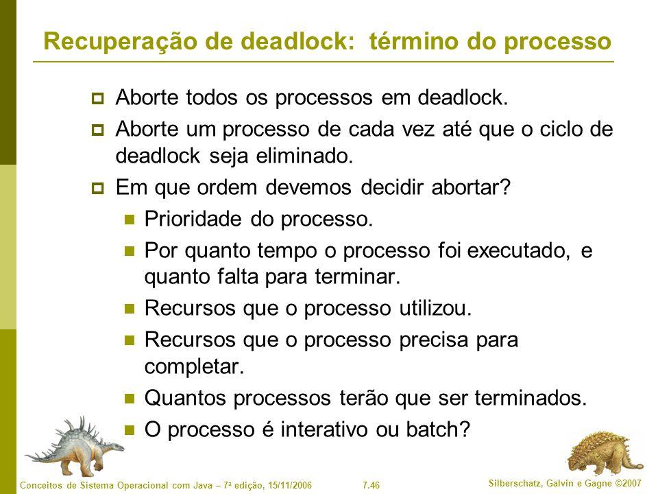7.46 Silberschatz, Galvin e Gagne ©2007 Conceitos de Sistema Operacional com Java – 7 a edição, 15/11/2006 Recuperação de deadlock: término do processo Aborte todos os processos em deadlock.