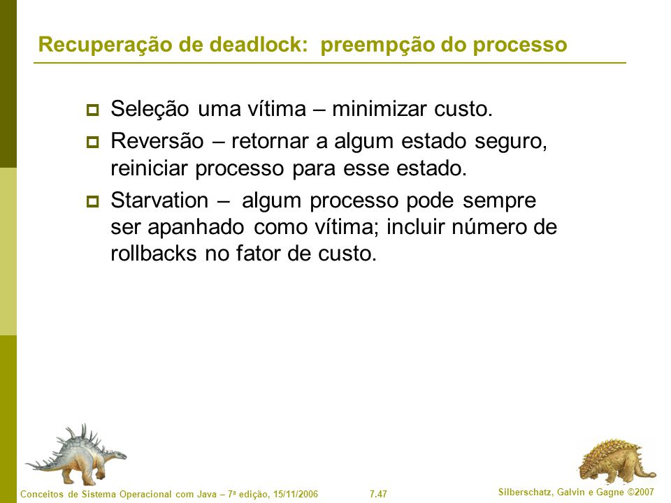 7.47 Silberschatz, Galvin e Gagne ©2007 Conceitos de Sistema Operacional com Java – 7 a edição, 15/11/2006 Recuperação de deadlock: preempção do processo Seleção uma vítima – minimizar custo.