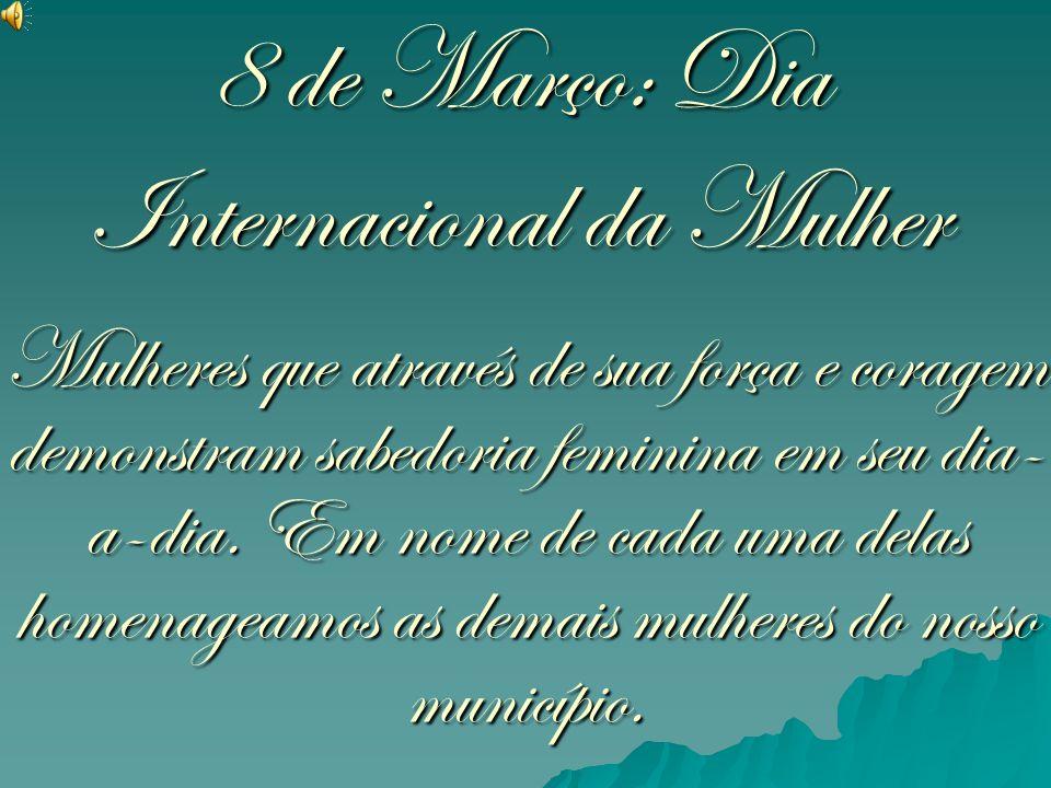 8 de Março: Dia Internacional da Mulher Mulheres que através de sua força e coragem demonstram sabedoria feminina em seu dia- a-dia. Em nome de cada u