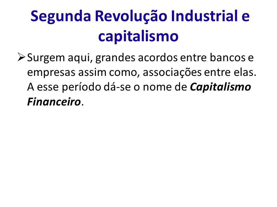 Segunda Revolução Industrial e capitalismo Surgem aqui, grandes acordos entre bancos e empresas assim como, associações entre elas. A esse período dá-