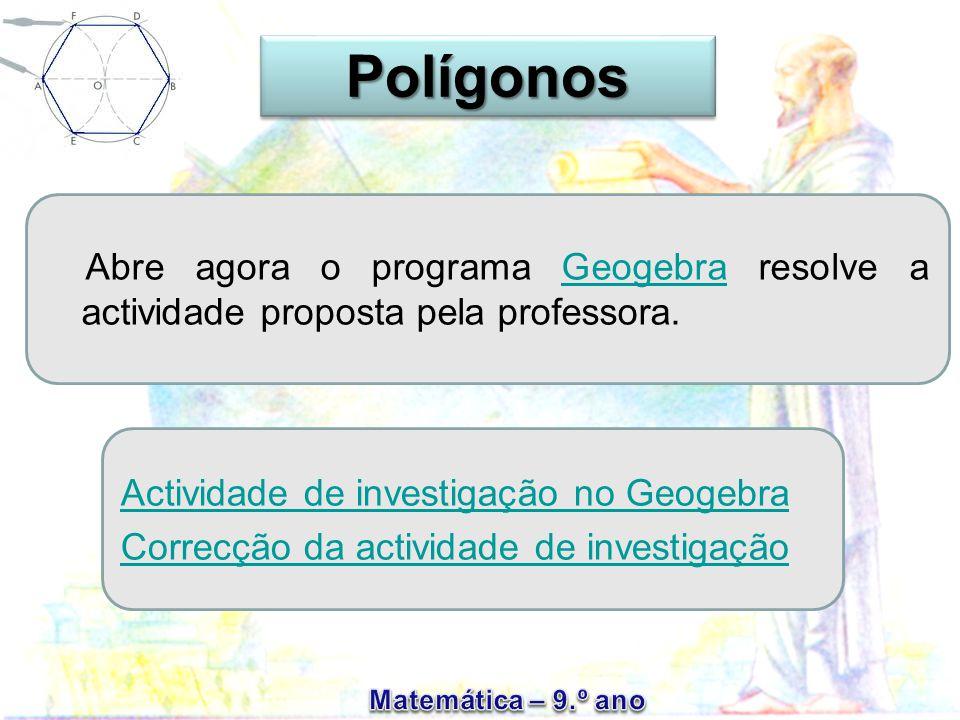 Abre agora o programa Geogebra resolve a actividade proposta pela professora.Geogebra Actividade de investigação no Geogebra Correcção da actividade de investigaçãoPolígonosPolígonos