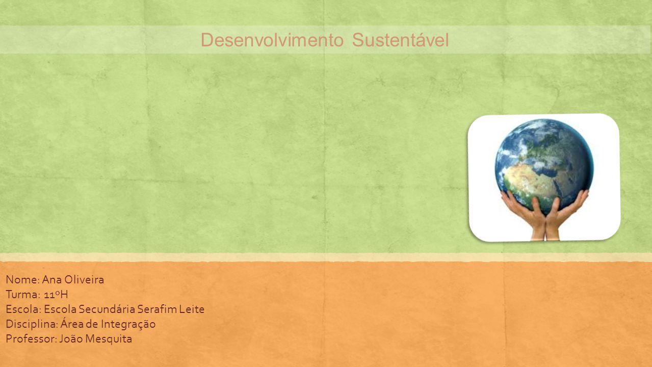Desenvolvimento Sustentável Nome: Ana Oliveira Turma: 11ºH Escola: Escola Secundária Serafim Leite Disciplina: Área de Integração Professor: João Mesq