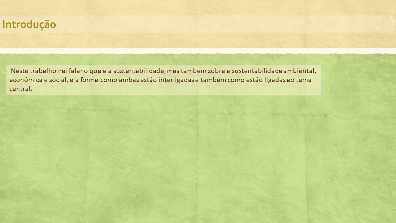 Introdução Neste trabalho irei falar o que é a sustentabilidade, mas também sobre a sustentabilidade ambiental, económica e social, e a forma como amb