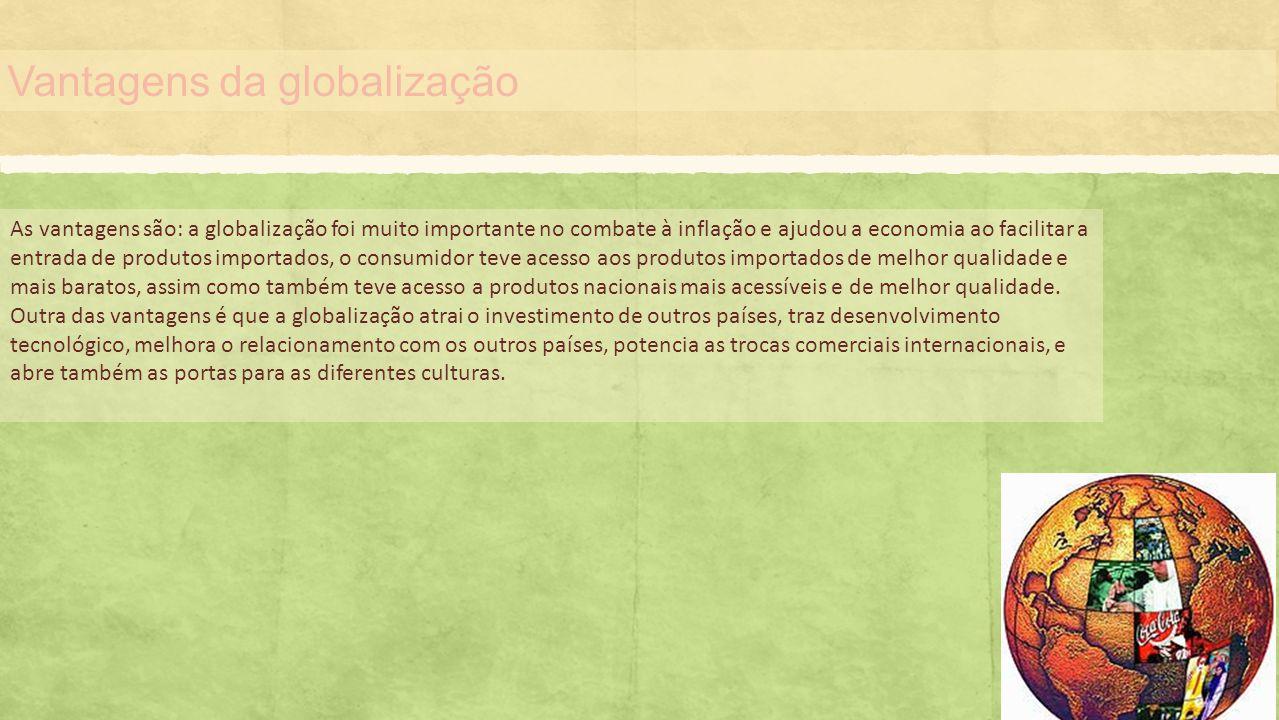 Vantagens da globalização As vantagens são: a globalização foi muito importante no combate à inflação e ajudou a economia ao facilitar a entrada de pr
