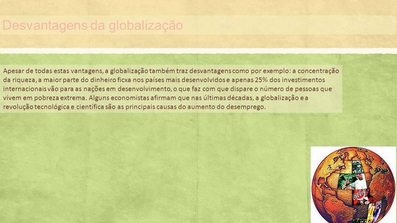 Desvantagens da globalização Apesar de todas estas vantagens, a globalização também traz desvantagens como por exemplo: a concentração da riqueza, a m