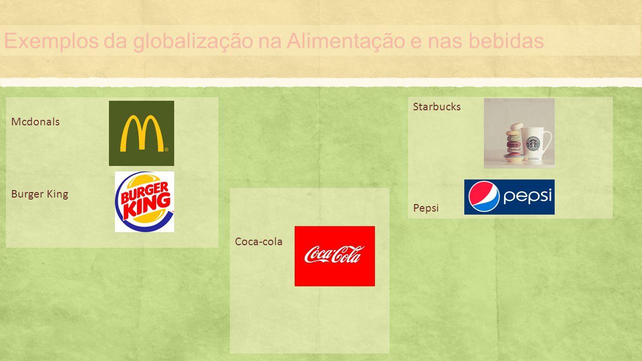 Exemplos da globalização na Alimentação e nas bebidas Mcdonals Burger King Starbucks Pepsi Coca-cola