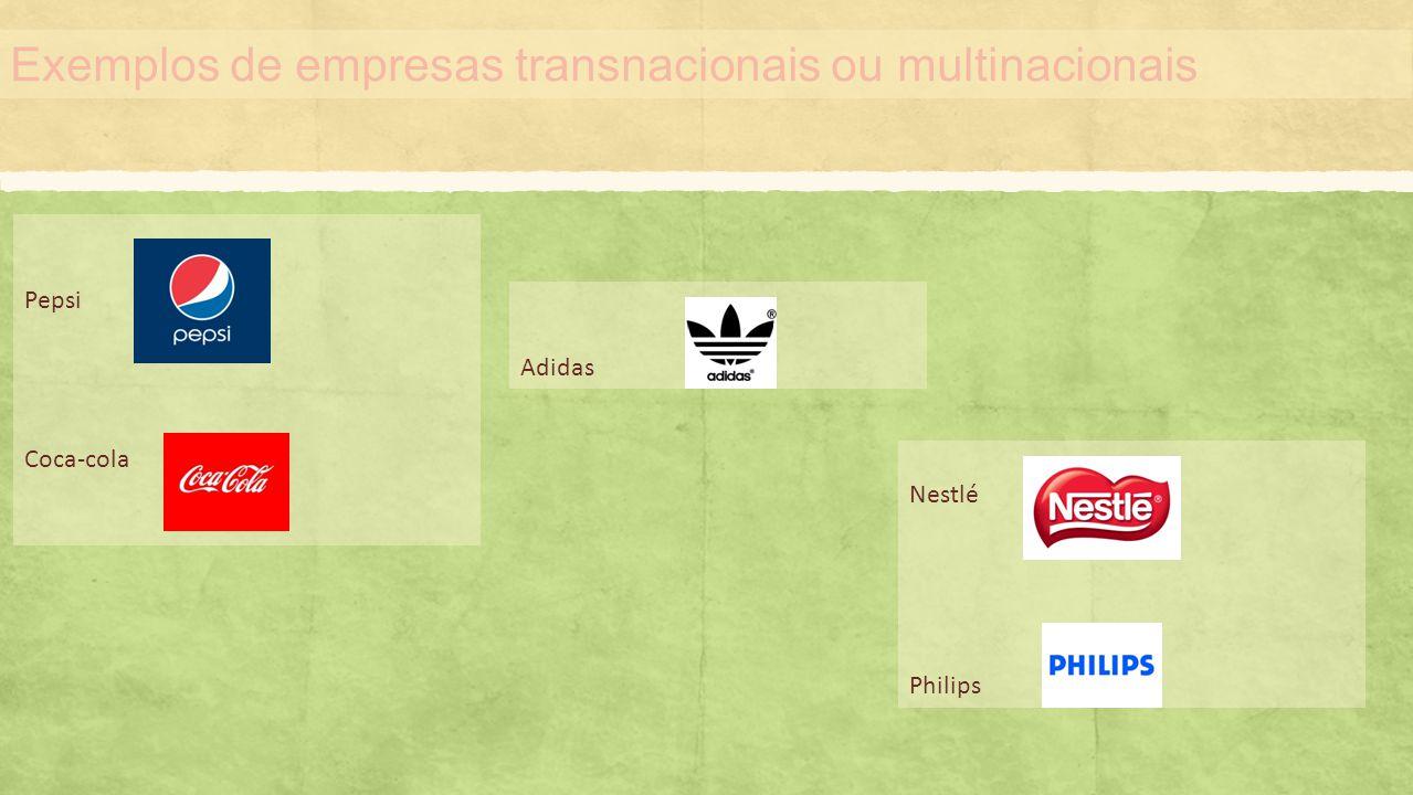 Exemplos de empresas transnacionais ou multinacionais Pepsi Coca-cola Adidas Nestlé Philips