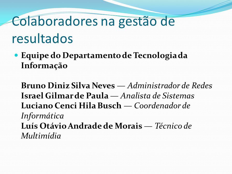 Colaboradores na gestão de resultados Equipe do Departamento de Tecnologia da Informação Bruno Diniz Silva Neves Administrador de Redes Israel Gilmar