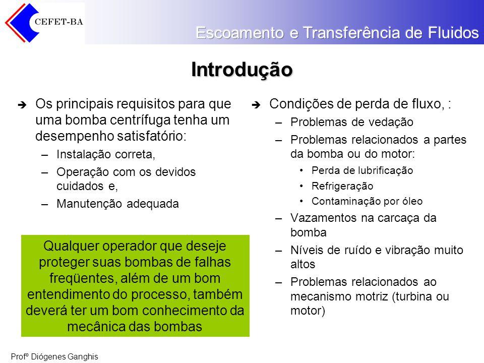 Profº Diógenes Ganghis Introdução Os principais requisitos para que uma bomba centrífuga tenha um desempenho satisfatório: –Instalação correta, –Opera