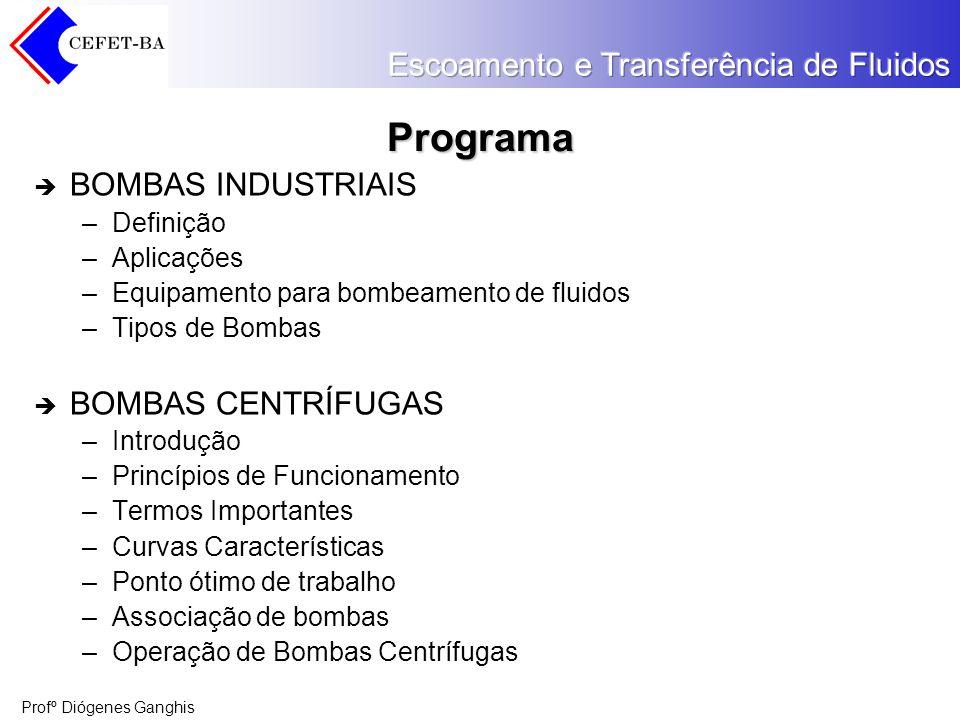 Profº Diógenes Ganghis Programa BOMBAS INDUSTRIAIS –Definição –Aplicações –Equipamento para bombeamento de fluidos –Tipos de Bombas BOMBAS CENTRÍFUGAS