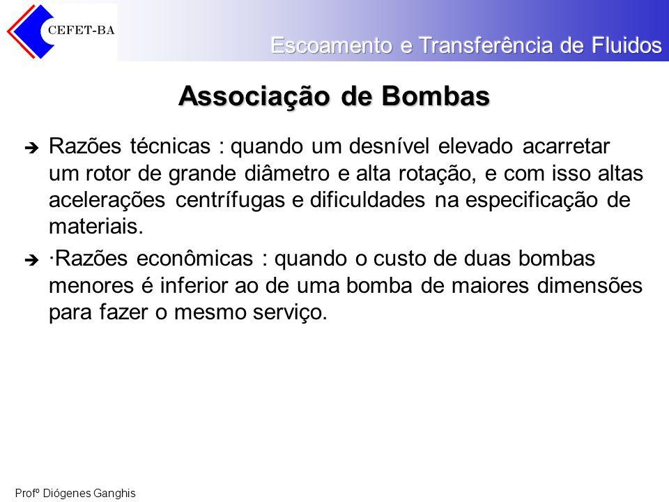 Profº Diógenes Ganghis Associação de Bombas Razões técnicas : quando um desnível elevado acarretar um rotor de grande diâmetro e alta rotação, e com i