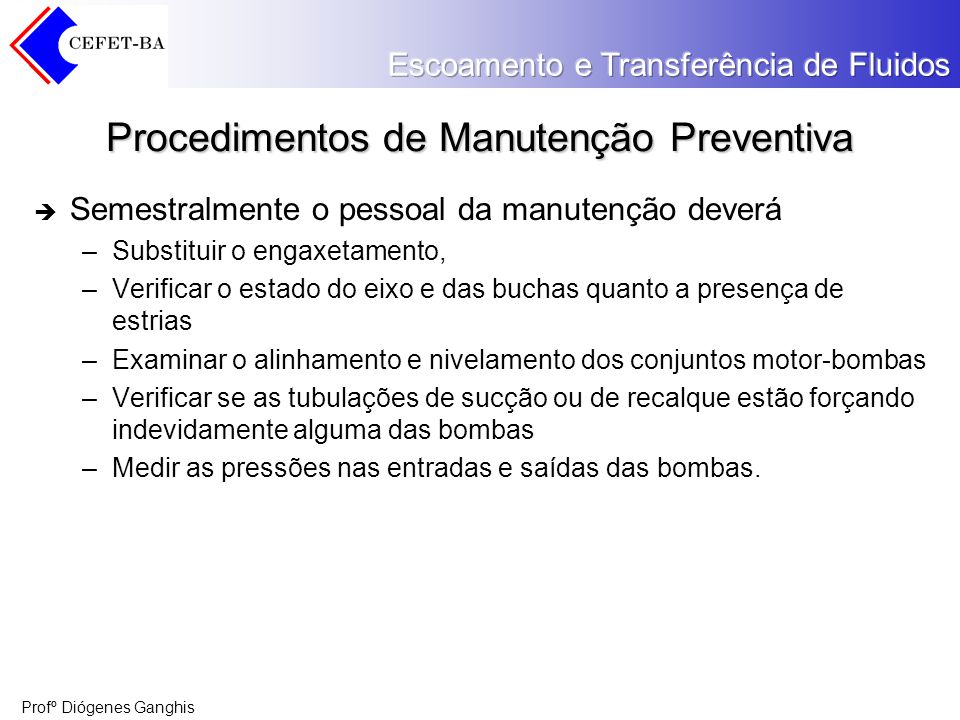 Profº Diógenes Ganghis Procedimentos de Manutenção Preventiva Semestralmente o pessoal da manutenção deverá –Substituir o engaxetamento, –Verificar o