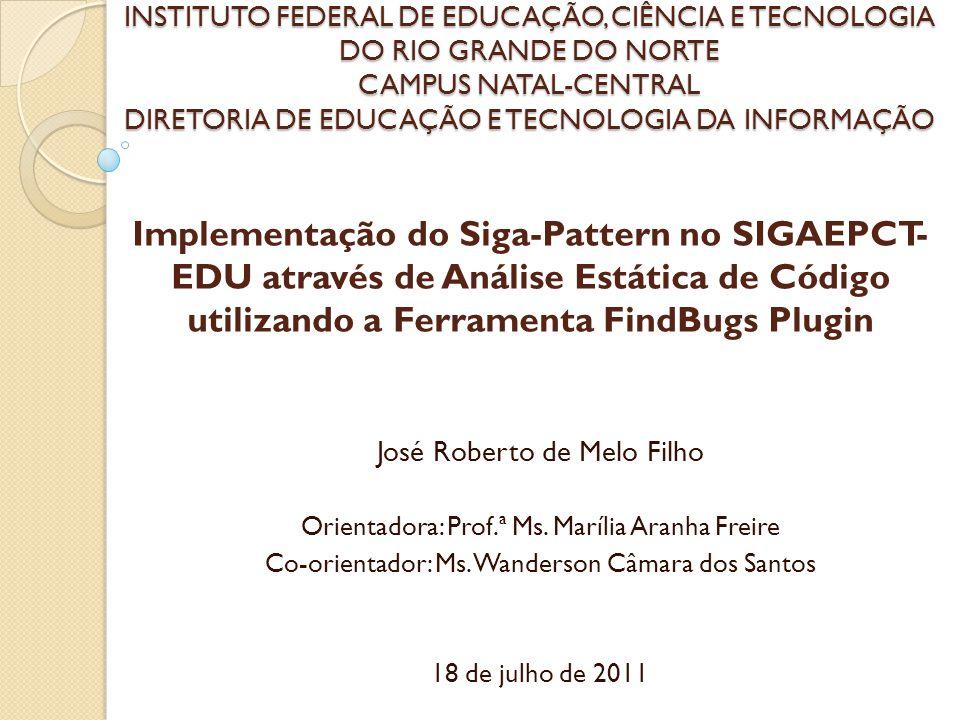 Implementação do Siga-Pattern no SIGAEPCT- EDU através de Análise Estática de Código utilizando a Ferramenta FindBugs Plugin José Roberto de Melo Filh