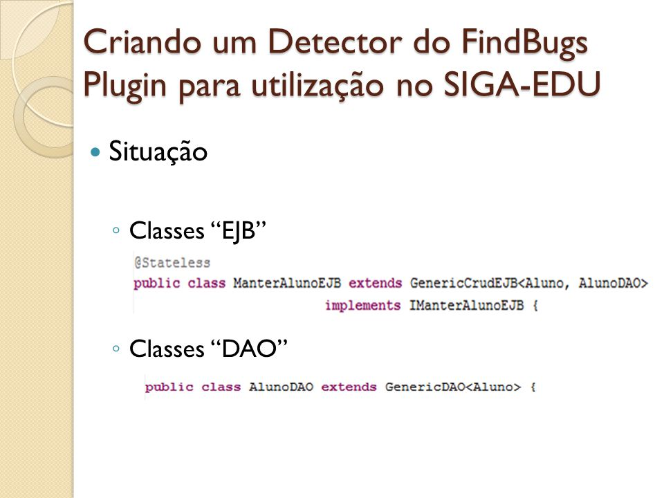 Criando um Detector do FindBugs Plugin para utilização no SIGA-EDU Situação Classes EJB Classes DAO