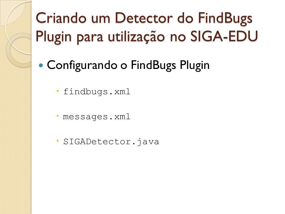 Configurando o FindBugs Plugin findbugs.xml messages.xml SIGADetector.java Criando um Detector do FindBugs Plugin para utilização no SIGA-EDU