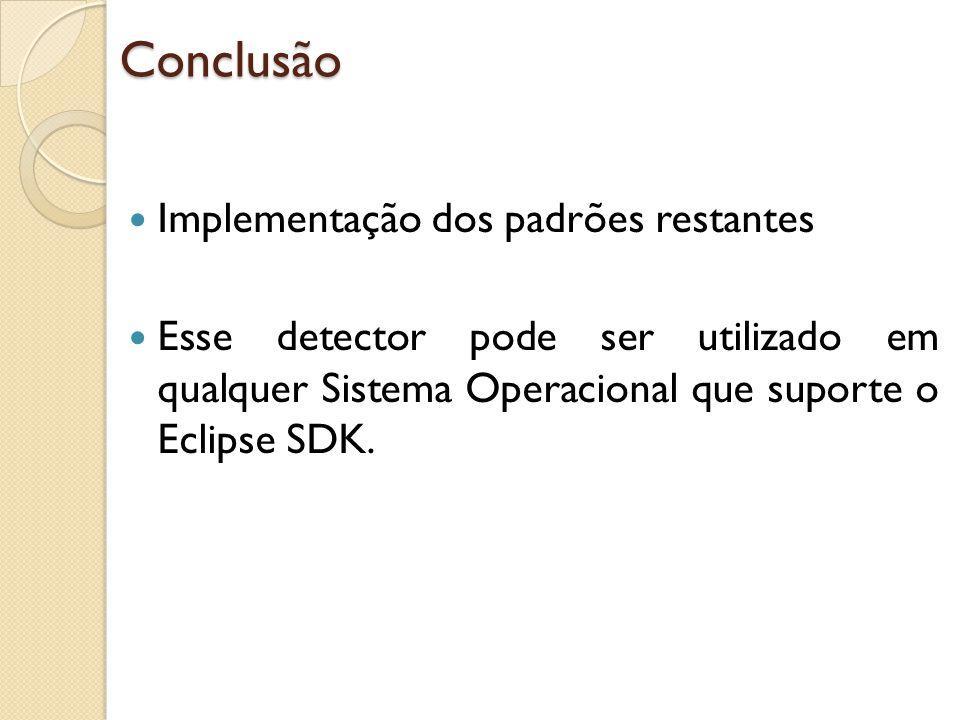Conclusão Implementação dos padrões restantes Esse detector pode ser utilizado em qualquer Sistema Operacional que suporte o Eclipse SDK.