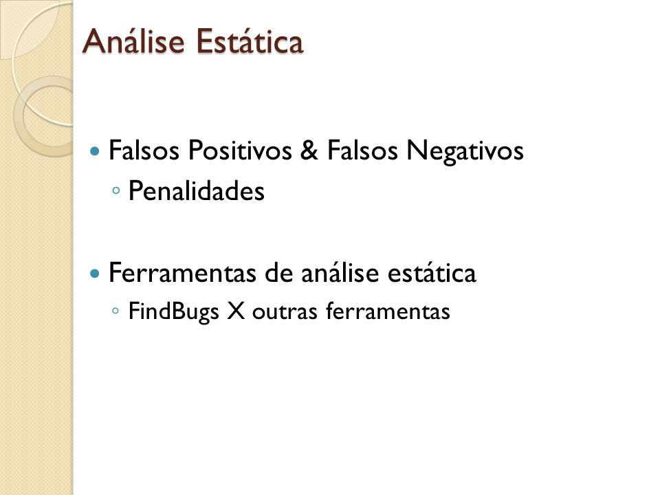 Falsos Positivos & Falsos Negativos Penalidades Ferramentas de análise estática FindBugs X outras ferramentas Análise Estática