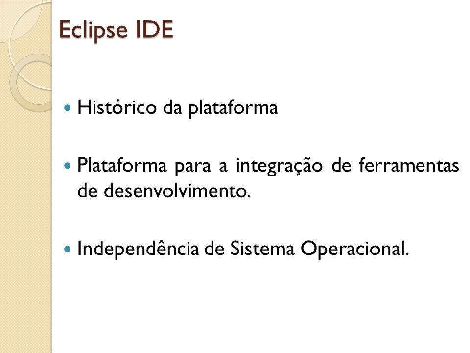 Histórico da plataforma Plataforma para a integração de ferramentas de desenvolvimento. Independência de Sistema Operacional. Eclipse IDE