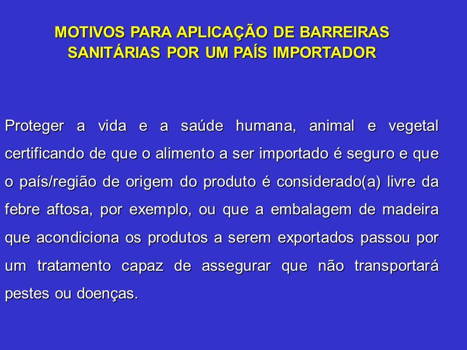 MOTIVOS PARA APLICAÇÃO DE BARREIRAS SANITÁRIAS POR UM PAÍS IMPORTADOR Proteger a vida e a saúde humana, animal e vegetal certificando de que o aliment