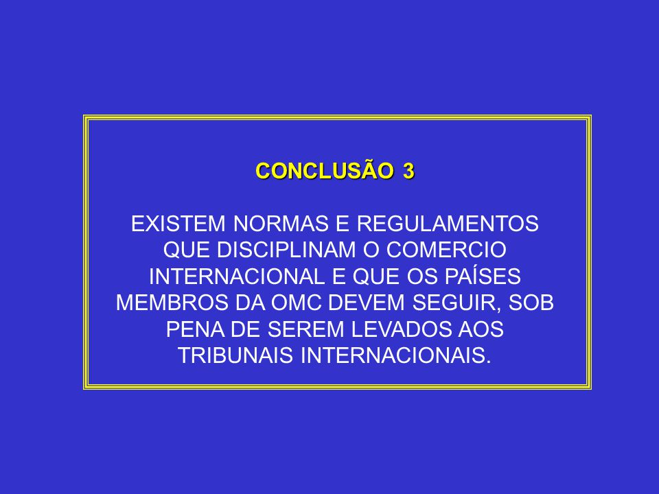 CONCLUSÃO 3 EXISTEM NORMAS E REGULAMENTOS QUE DISCIPLINAM O COMERCIO INTERNACIONAL E QUE OS PAÍSES MEMBROS DA OMC DEVEM SEGUIR, SOB PENA DE SEREM LEVA