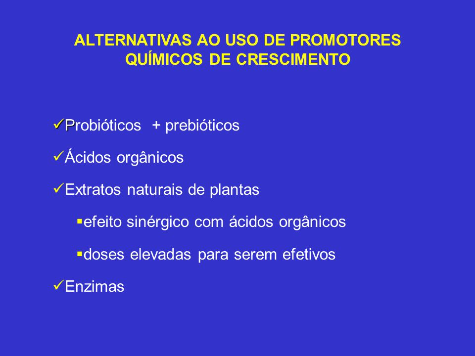 ALTERNATIVAS AO USO DE PROMOTORES QUÍMICOS DE CRESCIMENTO P Probióticos + prebióticos Ácidos orgânicos Extratos naturais de plantas efeito sinérgico c