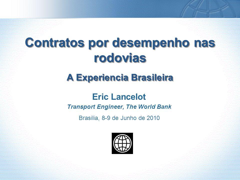 Contratos por desempenho nas rodovias A Experiencia Brasileira Eric Lancelot Transport Engineer, The World Bank Brasilia, 8-9 de Junho de 2010