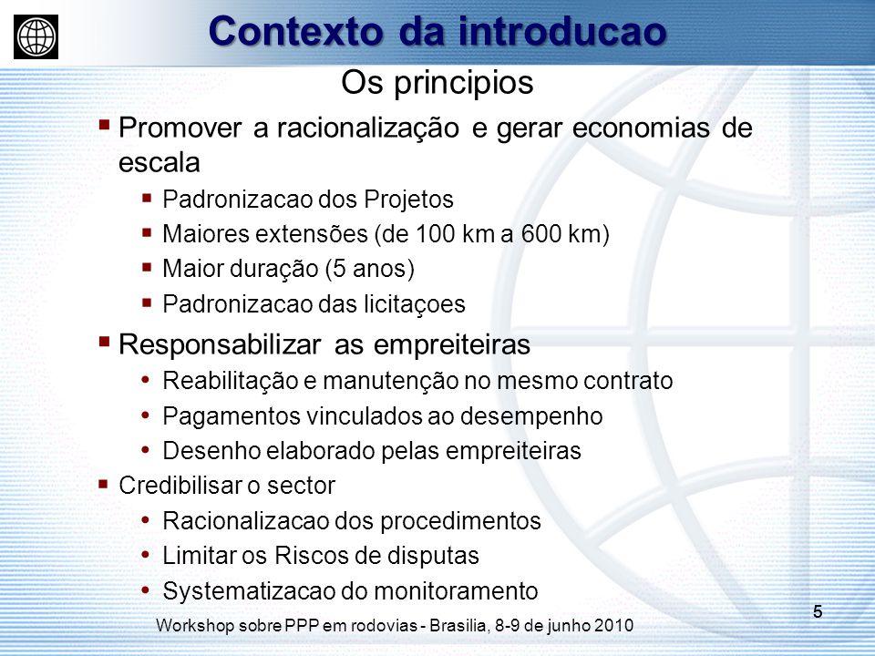 Workshop sobre PPP em rodovias - Brasilia, 8-9 de junho 2010 555 Os principios Promover a racionalização e gerar economias de escala Padronizacao dos Projetos Maiores extensões (de 100 km a 600 km) Maior duração (5 anos) Padronizacao das licitaçoes Responsabilizar as empreiteiras Reabilitação e manutenção no mesmo contrato Pagamentos vinculados ao desempenho Desenho elaborado pelas empreiteiras Credibilisar o sector Racionalizacao dos procedimentos Limitar os Riscos de disputas Systematizacao do monitoramento Contexto da introducao