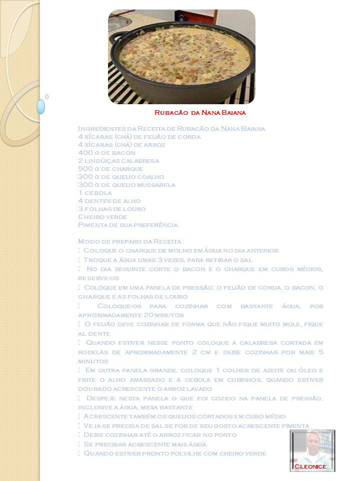Rubacão da Nana Baiana Ingredientes da Receita de Rubacão da Nana Baiana 4 xícaras (chá) de feijão de corda 4 xícaras (chá) de arroz 400 g de bacon 2 lingüiças calabresa 500 g de charque 300 g de queijo coalho 300 g de queijo mussarela 1 cebola 4 dentes de alho 3 folhas de louro Cheiro verde Pimenta de sua preferência Modo de preparo da Receita : Coloque o charque de molho em água no dia anterior Troque a água umas 3 vezes, para retirar o sal No dia seguinte corte o bacon e o charque em cubos médios, reserve-os Coloque em uma panela de pressão: o feijão de corda, o bacon, o charque e as folhas de louro Coloque-os para cozinhar com bastante água, por aproximadamente 20 minutos O feijão deve cozinhar de forma que não fique muito mole, fique al dente Quando estiver nesse ponto coloque a calabresa cortada em rodelas de aproximadamente 2 cm e deixe cozinhar por mais 5 minutos Em outra panela grande, coloque 1 colher de azeite ou óleo e frite o alho amassado e a cebola em cubinhos, quando estiver dourado acrescente o arroz lavado Despeje nesta panela o que foi cozido na panela de pressão, inclusive a água, mexa bastante Acrescente também os queijos cortados em cubo médio Veja se precisa de sal se for de seu gosto acrescente pimenta Deixe cozinhar até o arroz ficar no ponto Se precisar acrescente mais água Quando estiver pronto polvilhe com cheiro verde Cleonice