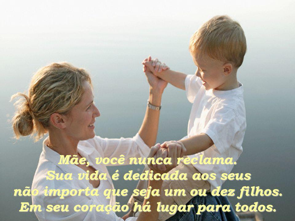 Mãe, você nunca reclama.Sua vida é dedicada aos seus não importa que seja um ou dez filhos.