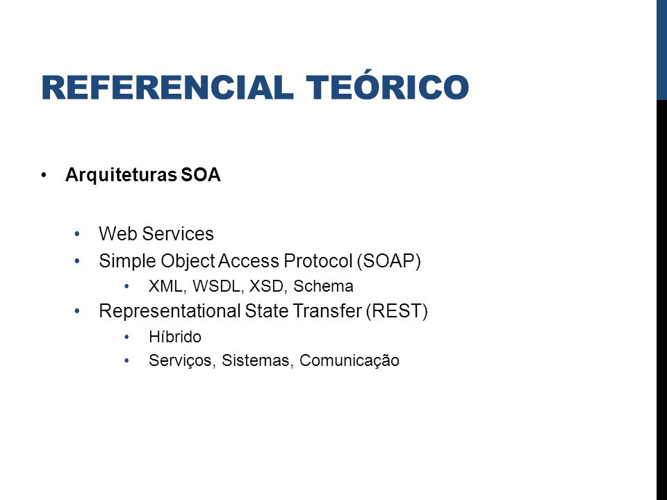 REFERENCIAL TEÓRICO Arquiteturas SOA Web Services Simple Object Access Protocol (SOAP) XML, WSDL, XSD, Schema Representational State Transfer (REST) H