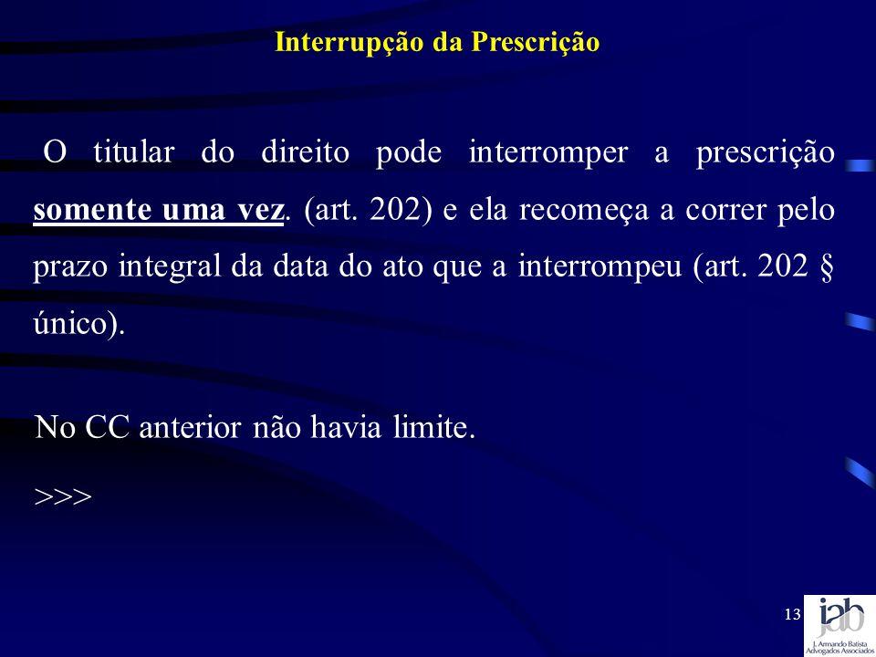 13 O titular do direito pode interromper a prescrição somente uma vez. (art. 202) e ela recomeça a correr pelo prazo integral da data do ato que a int