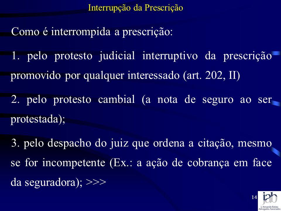 14 Como é interrompida a prescrição: 1. pelo protesto judicial interruptivo da prescrição promovido por qualquer interessado (art. 202, II) 2. pelo pr