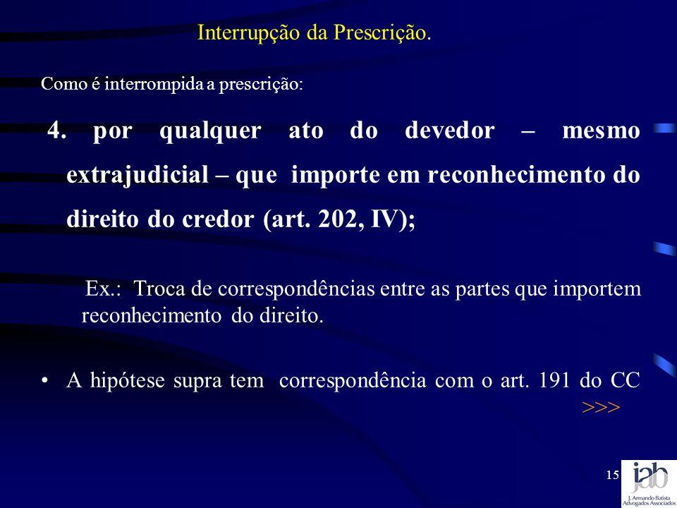 15 Como é interrompida a prescrição: 4. por qualquer ato do devedor – mesmo extrajudicial – que importe em reconhecimento do direito do credor (art. 2