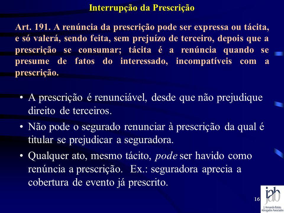 16 A prescrição é renunciável, desde que não prejudique direito de terceiros. Não pode o segurado renunciar à prescrição da qual é titular se prejudic