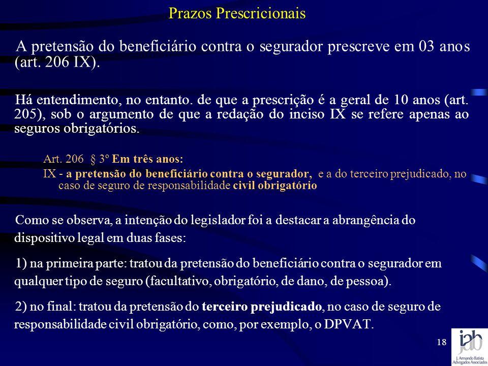 18 A pretensão do beneficiário contra o segurador prescreve em 03 anos (art. 206 IX). Há entendimento, no entanto. de que a prescrição é a geral de 10