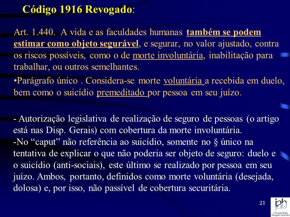 21 Código 1916 Revogado: Art. 1.440. A vida e as faculdades humanas também se podem estimar como objeto segurável, e segurar, no valor ajustado, contr