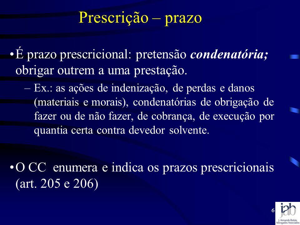 6 Prescrição – prazo É prazo prescricional: pretensão condenatória; obrigar outrem a uma prestação. –Ex.: as ações de indenização, de perdas e danos (